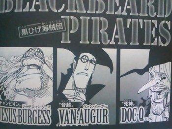 ONE PIECE Blackbeard (Marshall D. Teach)  ヴァン・オーガー(狙撃手):望遠鏡でも見えない鳥を撃ち落とすほどの腕前。多分そのうちウソップの敵になる。 ジーザス・バージェス:かなりの怪力の持ち主、ドクQ:船医。ラフィット:以前黒ひげを七武海に推薦した、シリュウ:剣士のようです。そのうち、ゾロとの対戦があるでしょう、サンファン・ウルフ:おむすび型のでかいやつ。そのうちフランキー将軍と対戦か?、バスコ・ショット、 カタリーナ・デボン(若月狩り)アバロ・ピサロ(悪政王